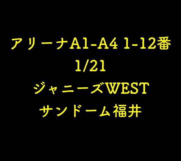 アリーナA1-A4 1-12番 1/21 ジャニーズWEST サンドーム福井