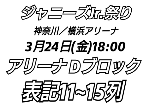 ジャニーズJr.祭り 3/24 横浜アリーナ アリーナD 表記11~15列