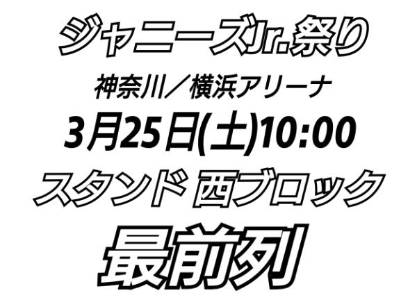 ジャニーズJr.祭り 3/25 朝 横浜アリーナ スタンド西 最前列