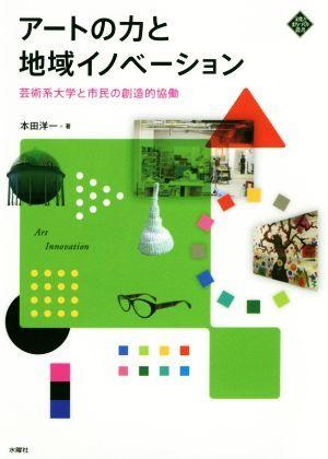 アートの力と地域イノベーション 芸術系大学と市民の創造的協働 文化とまちづくり叢書/本田洋一(著者)_画像1