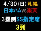 4/30(日) 日本ハム−東北楽天  札幌ドーム 3塁側 SS指定席 【 3列 】 1枚