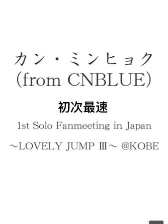 「カン・ミンヒョク(from CNBLUE) 1st Solo Fanmeeting in Japan ~LOVELY JUMP III~